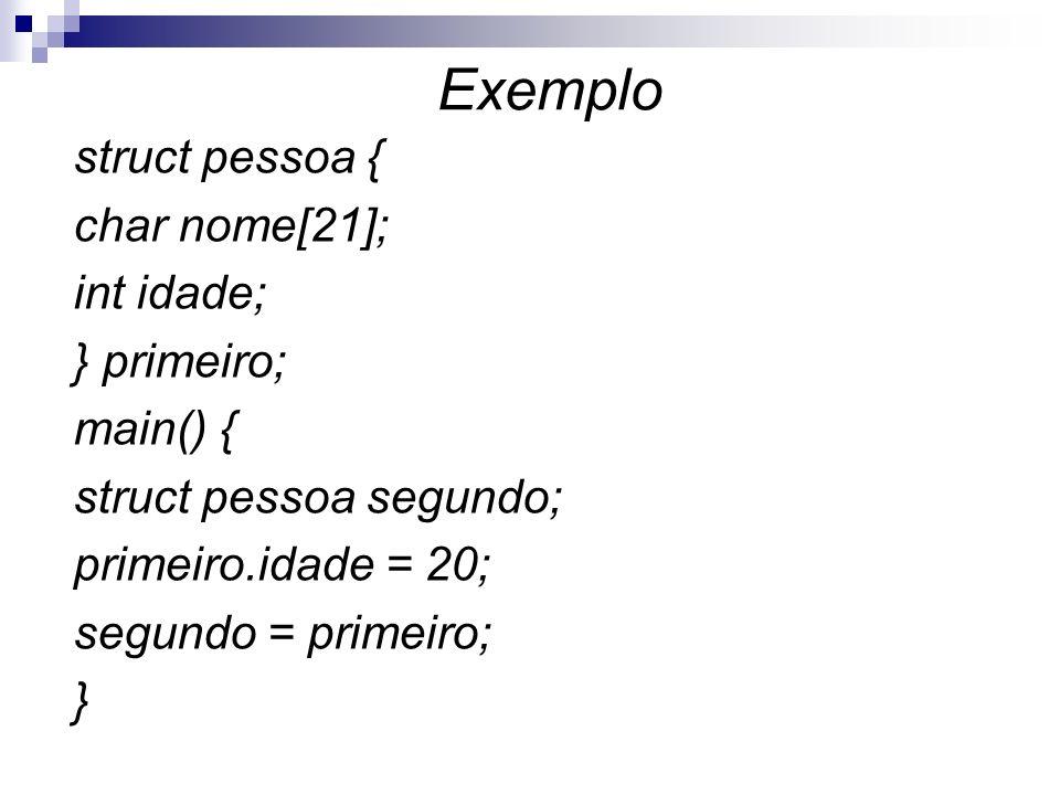 Exemplostruct pessoa { char nome[21]; int idade; } primeiro; main() { struct pessoa segundo; primeiro.idade = 20; segundo = primeiro; }